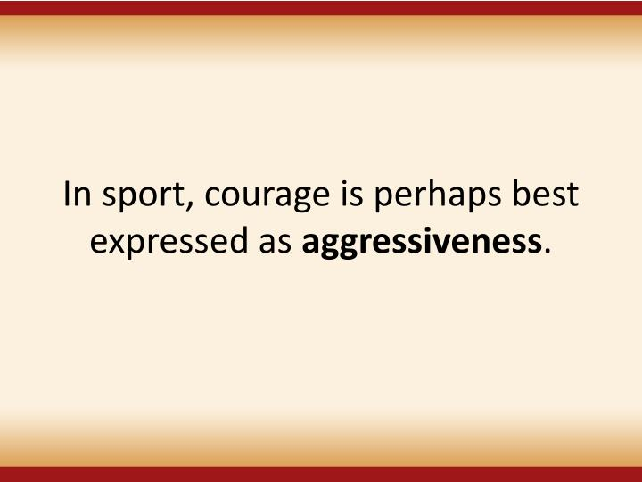 In sport, courage is perhaps best expressed as