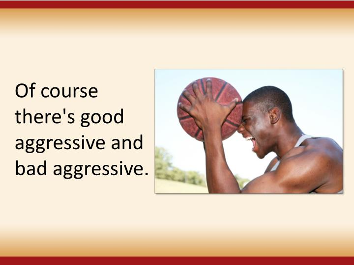 Of course there's good aggressive and bad aggressive.