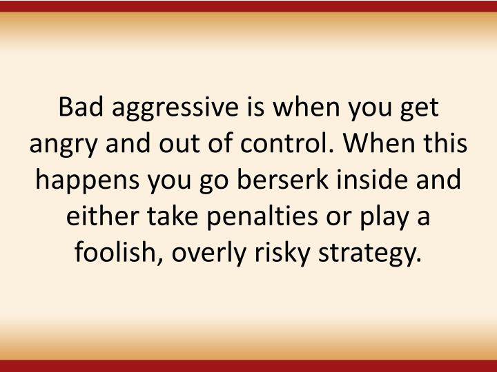 Bad aggressive is when you get angry and out of control. When this happens you go berserk inside and either take penalties or play a foolish, overly risky strategy.