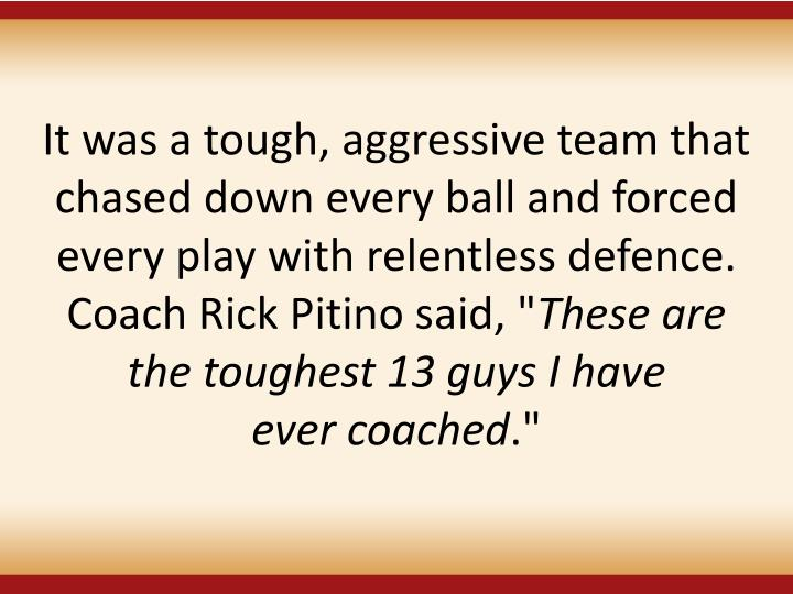 It was a tough, aggressive team that chased down every ball and forced every play with relentless defence. Coach Rick Pitino said, ""
