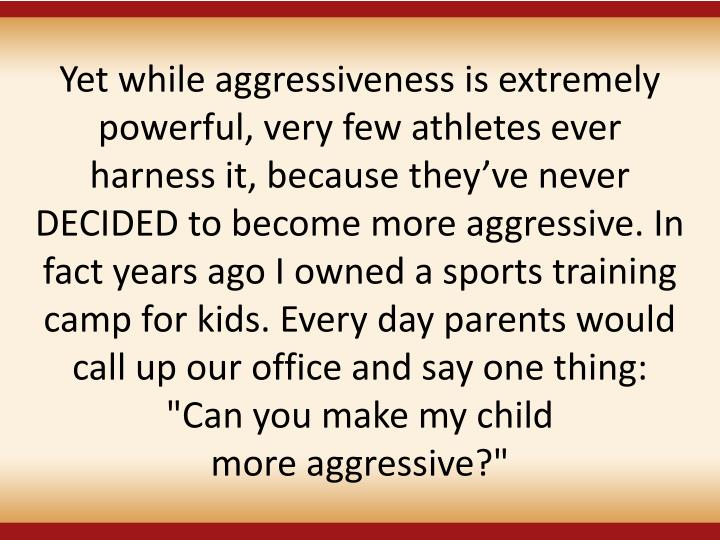 "Yet while aggressiveness is extremely powerful, very few athletes ever harness it, because theyve never DECIDED to become more aggressive. In fact years ago I owned a sports training camp for kids. Every day parents would call up our office and say one thing: ""Can you make my child"