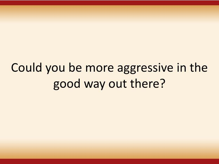 Could you be more aggressive in the good way out there?