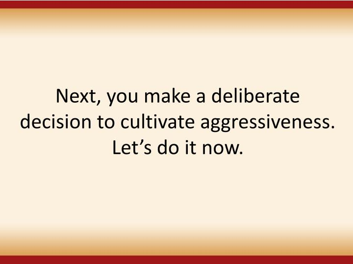 Next, you make a deliberate decision to cultivate aggressiveness. Lets do it now.