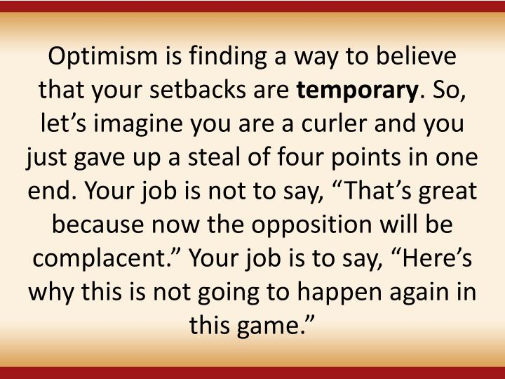Optimism is finding a way to believe that your setbacks are