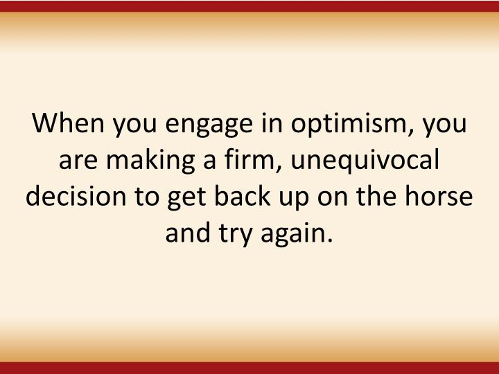 When you engage in optimism, you are making a firm, unequivocal decision to get back up on the horse and try again.