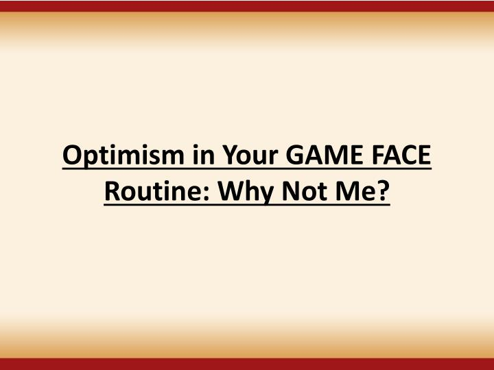 Optimism in Your GAME FACE Routine: Why Not Me?