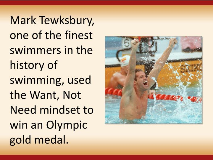 Mark Tewksbury, one of the finest swimmers in the history of swimming, used the Want, Not Need mindset to win an Olympic gold medal.