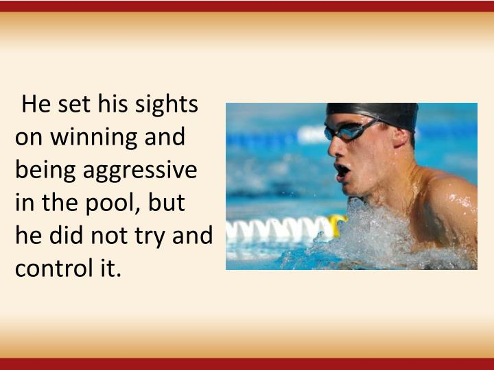 He set his sights on winning and being aggressive in the pool, but he did not try and control it.