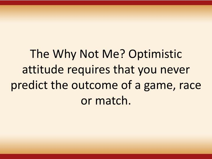 The Why Not Me? Optimistic attitude requires that you never predict the outcome of a game, race or match.