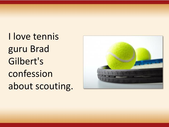I love tennis guru Brad Gilbert's confession about scouting.