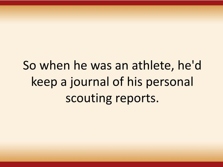 So when he was an athlete, he'd keep a journal of his personal scouting reports.