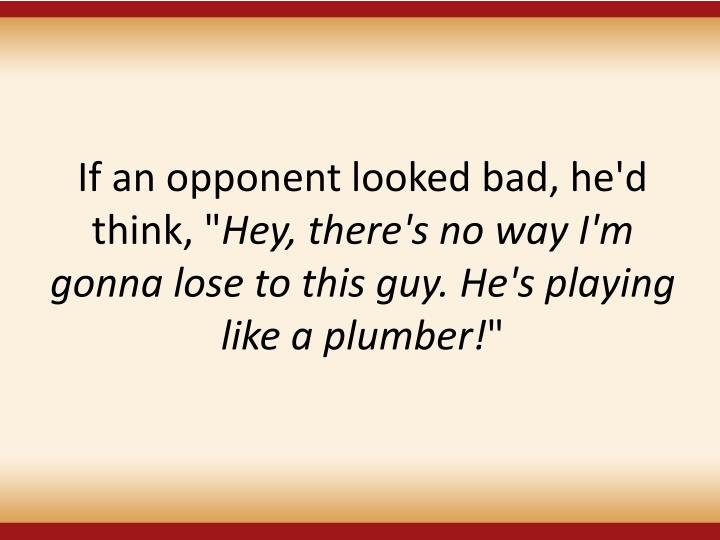 If an opponent looked bad, he'd think, ""