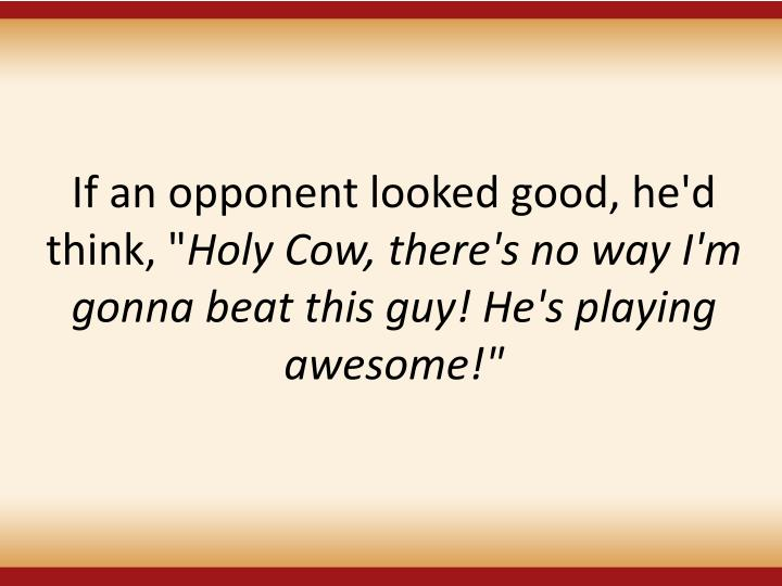 """If an opponent looked good, he'd think, """""""