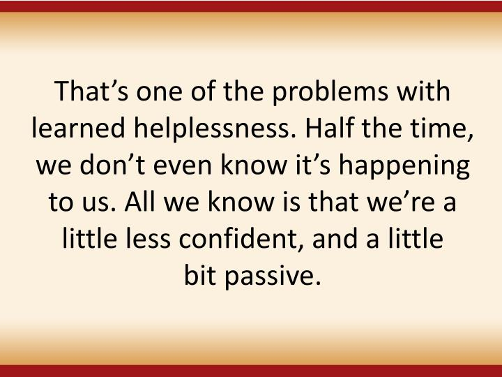 Thats one of the problems with learned helplessness. Half the time, we dont even know its happening to us. All we know is that were a little less confident, and a little
