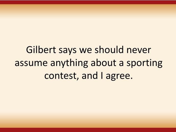 Gilbert says we should never assume anything about a sporting contest, and I agree.