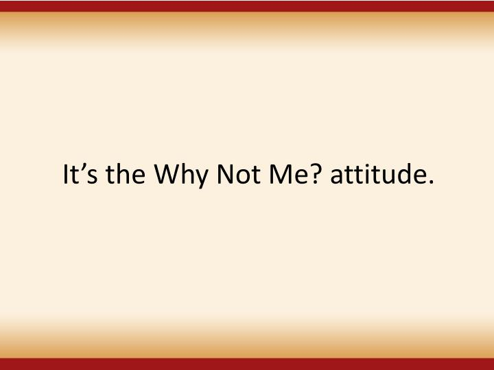 Its the Why Not Me? attitude.