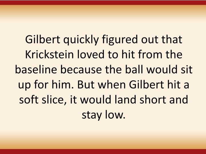 Gilbert quickly figured out that Krickstein loved to hit from the baseline because the ball would sit up for him. But when Gilbert hit a soft slice, it would land short and stay low.