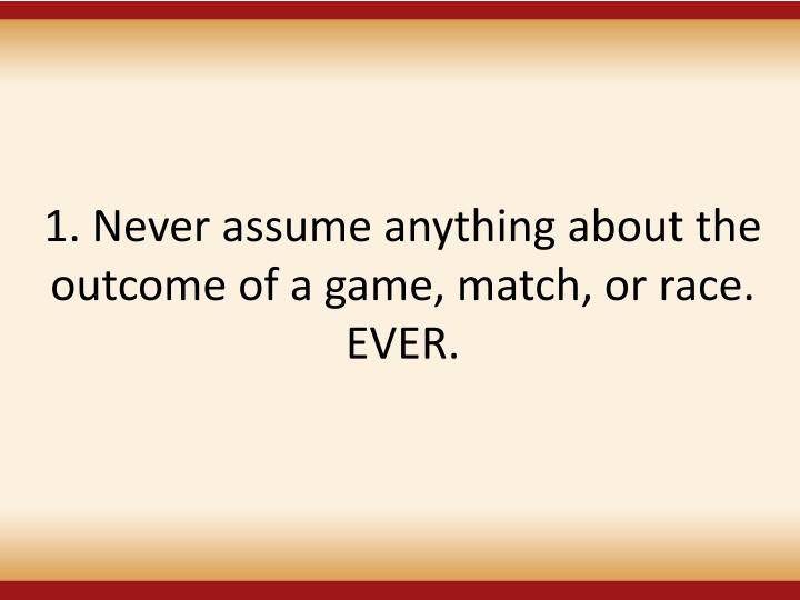 1. Never assume anything about the outcome of a game, match, or race. EVER.