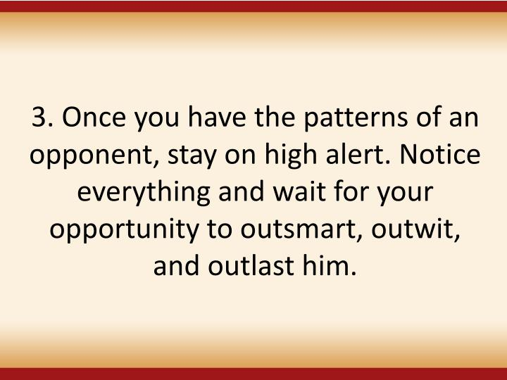 3. Once you have the patterns of an opponent, stay on high alert. Notice everything and wait for your opportunity to outsmart, outwit, and outlast him.