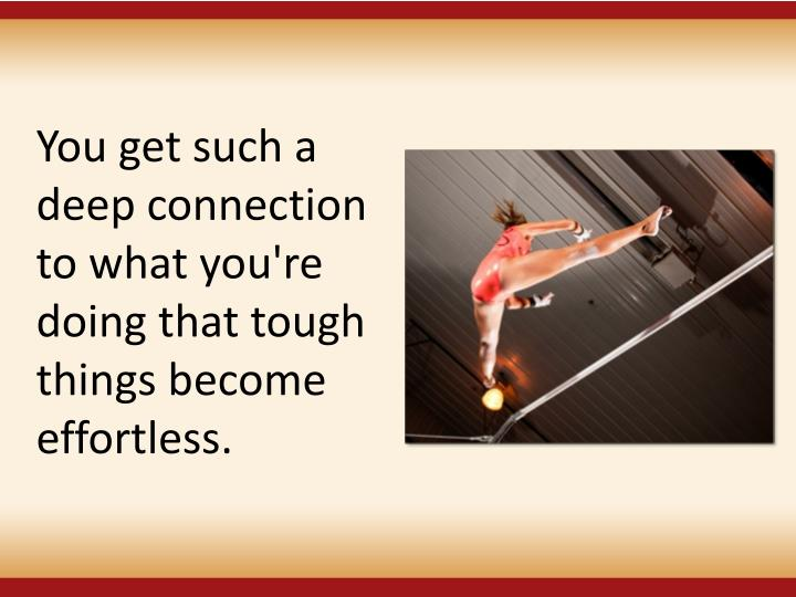 You get such a deep connection to what you're doing that tough things become effortless.
