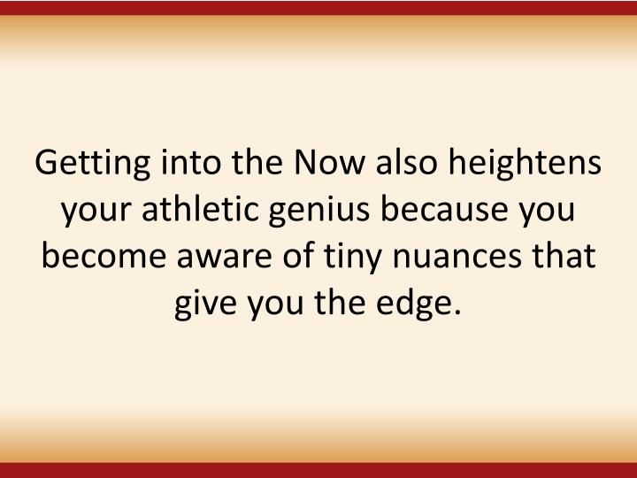 Getting into the Now also heightens your athletic genius because you become aware of tiny nuances that give you the edge.