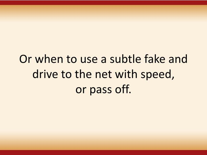 Or when to use a subtle fake and drive to the net with speed,