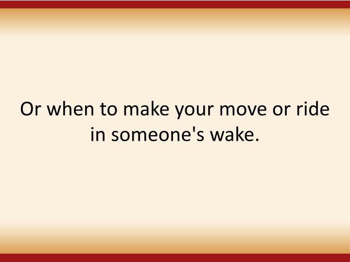 Or when to make your move or ride in someone's wake.