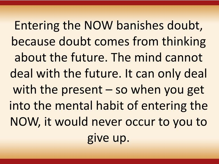 Entering the NOW banishes doubt, because doubt comes from thinking about the future. The mind cannot deal with the future. It can only deal with the present – so when you get into the mental habit of entering the NOW, it would never occur to you to give up.