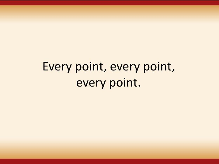 Every point, every point,