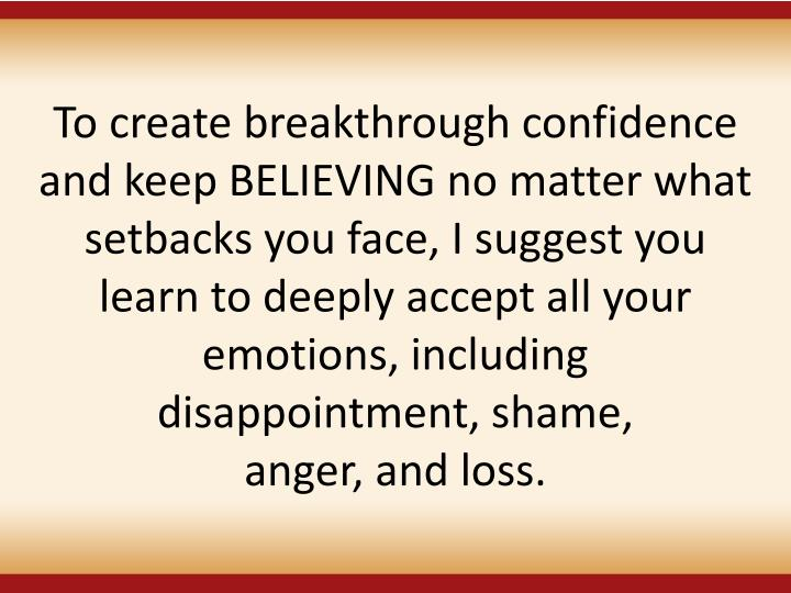 To create breakthrough confidence and keep BELIEVING no matter what setbacks you face, I suggest you learn to deeply accept all your emotions, including disappointment, shame,