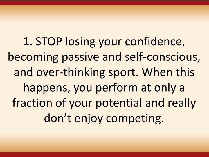 1. STOP losing your confidence, becoming passive and self-conscious, and over-thinking sport. When this happens, you perform at only a fraction of your potential and really dont enjoy competing.