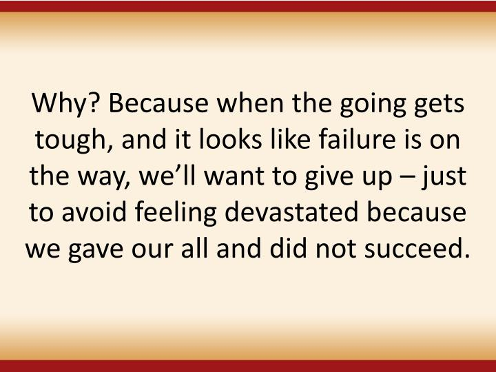 Why? Because when the going gets tough, and it looks like failure is on the way, well want to give up  just to avoid feeling devastated because we gave our all and did not succeed.