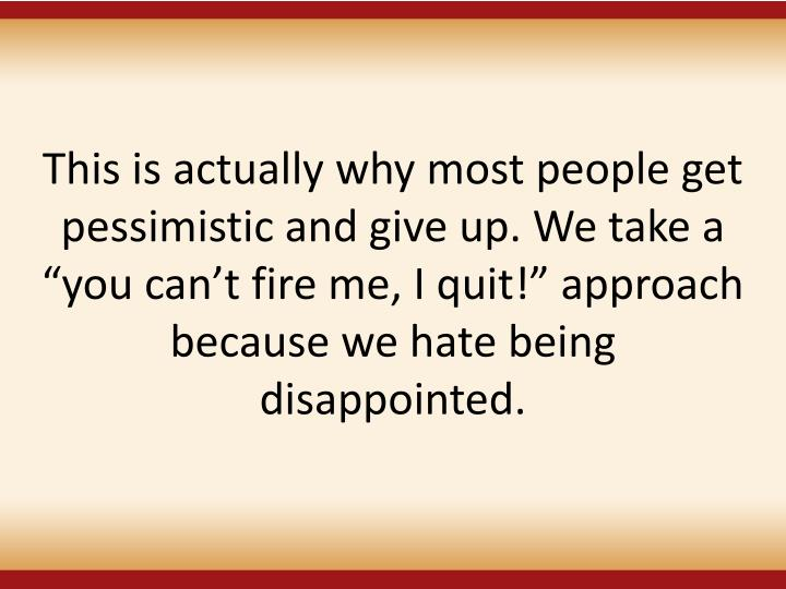 This is actually why most people get pessimistic and give up. We take a you cant fire me, I quit! approach because we hate being disappointed.