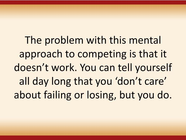 The problem with this mental approach to competing is that it doesnt work. You can tell yourself all day long that you dont care about failing or losing, but you do.