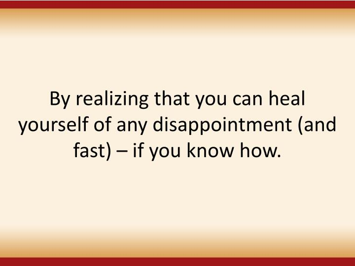 By realizing that you can heal yourself of any disappointment (and fast)  if you know how.