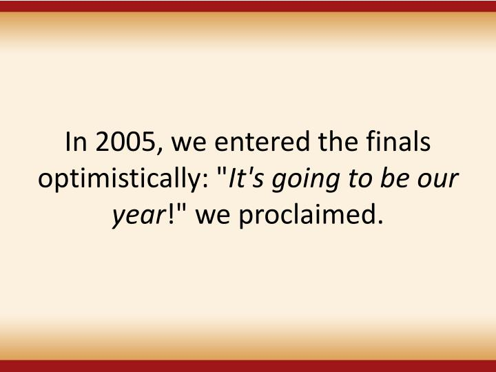 In 2005, we entered the finals optimistically: ""