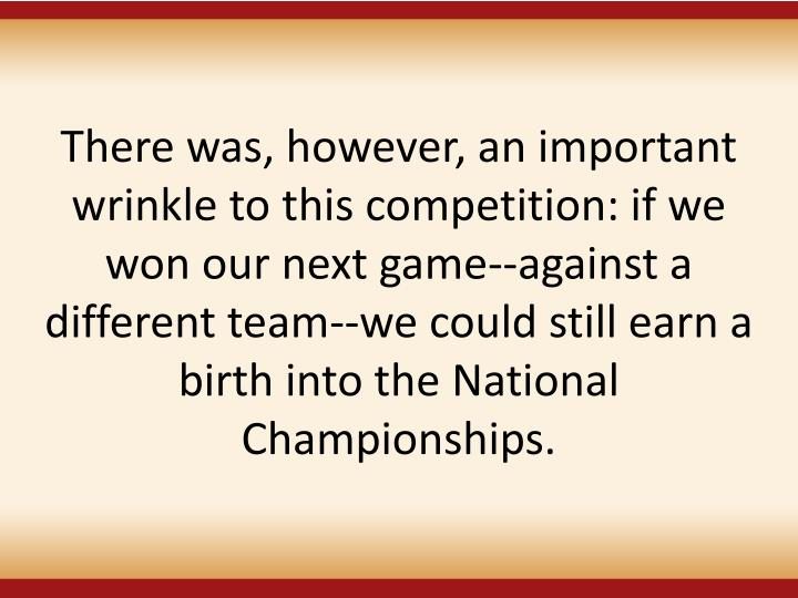 There was, however, an important wrinkle to this competition: if we won our next game--against a different team--we could still earn a birth into the National Championships.