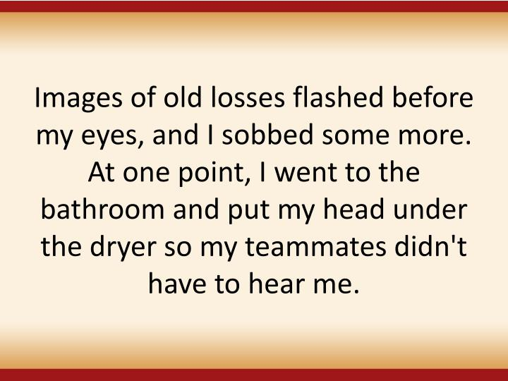 Images of old losses flashed before my eyes, and I sobbed some more. At one point, I went to the bathroom and put my head under the dryer so my teammates didn't have to hear me.