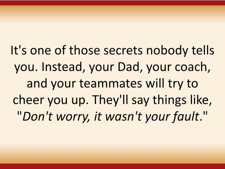 It's one of those secrets nobody tells you. Instead, your Dad, your coach, and your teammates will try to cheer you up. They'll say things like, ""