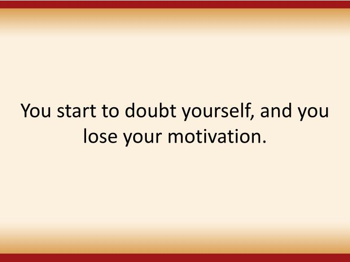 You start to doubt yourself, and you lose your motivation.
