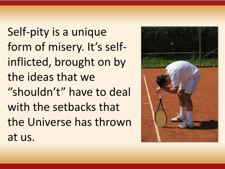 Self-pity is a unique form of misery. Its self-inflicted, brought on by the ideas that we shouldnt have to deal with the setbacks that the Universe has thrown at us.