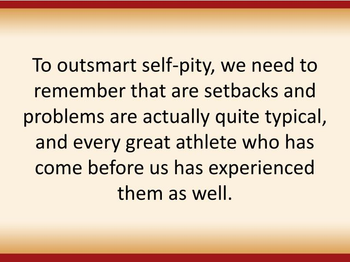 To outsmart self-pity, we need to remember that are setbacks and problems are actually quite typical, and every great athlete who has come before us has experienced them as well.