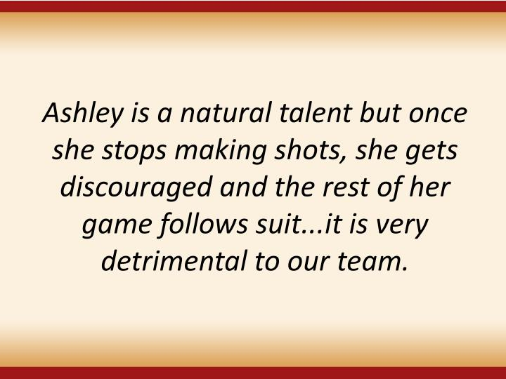 Ashley is a natural talent but once she stops making shots, she gets discouraged and the rest of her game follows suit...it is very detrimental to our team.