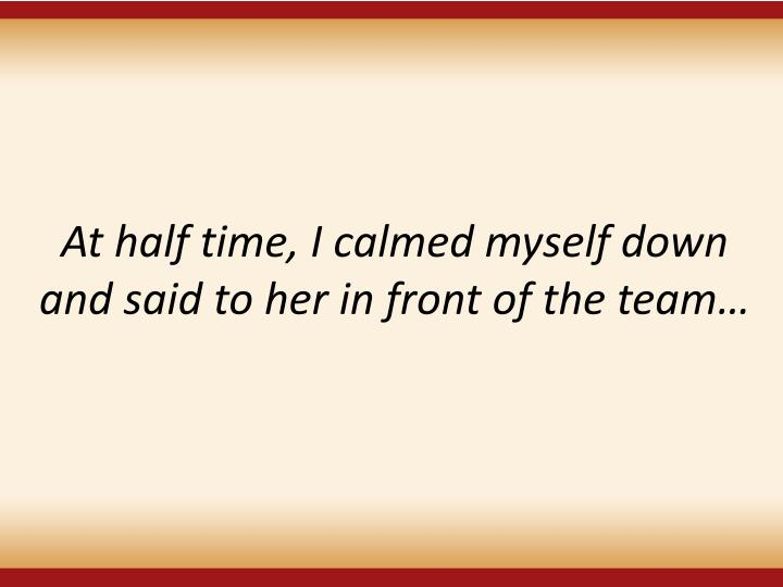 At half time, I calmed myself down and said to her in front of the team…