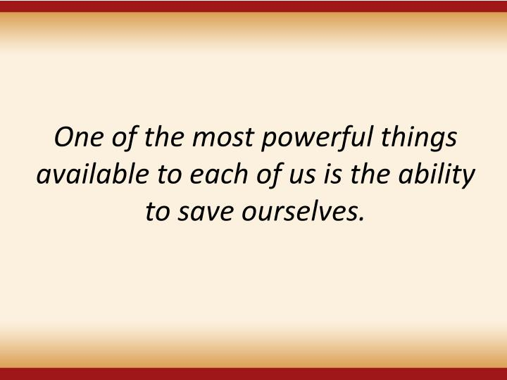 One of the most powerful things available to each of us is the ability to save ourselves.