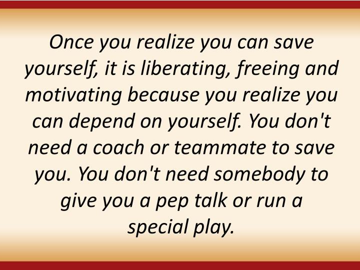 Once you realize you can save yourself, it is liberating, freeing and motivating because you realize you can depend on yourself. You don't need a coach or teammate to save you. You don't need somebody to give you a pep talk or run a