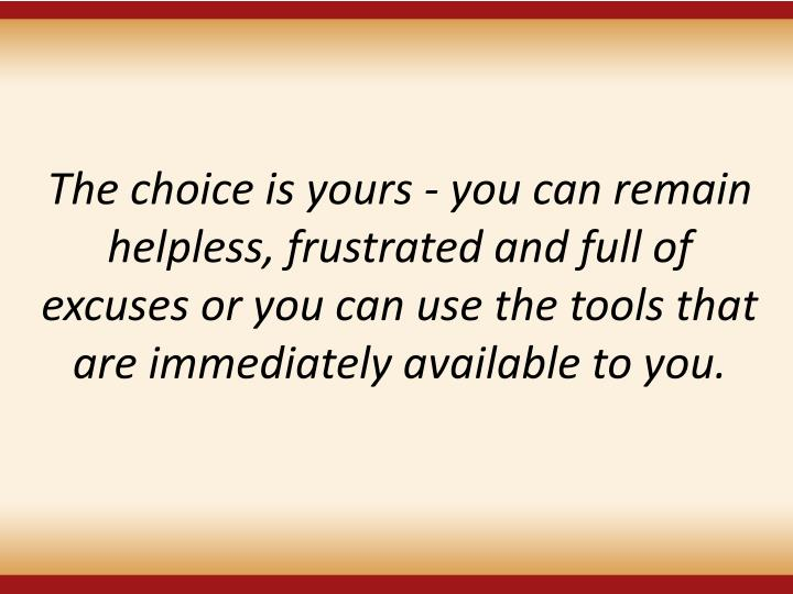 The choice is yours - you can remain helpless, frustrated and full of excuses or you can use the tools that are immediately available to you.