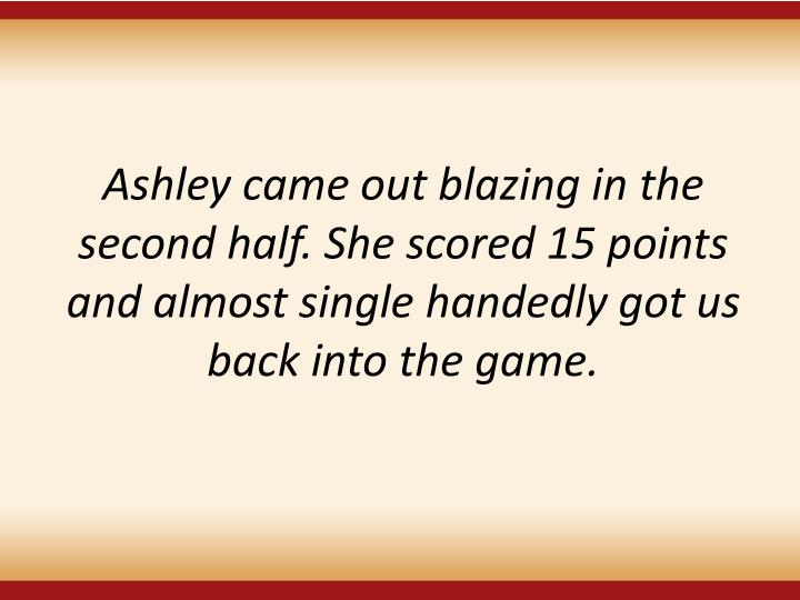 Ashley came out blazing in the second half. She scored 15 points and almost single handedly got us back into the game.
