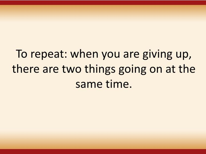 To repeat: when you are giving up, there are two things going on at the same time.
