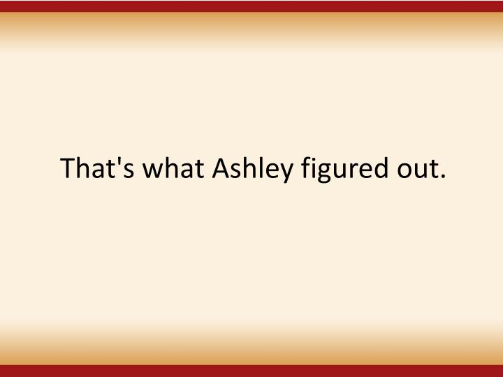 That's what Ashley figured out.